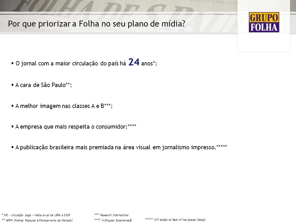 O jornal com a maior circulação do país há 24 anos*; A cara de São Paulo**; A melhor imagem nas classes A e B***; A empresa que mais respeita o consum