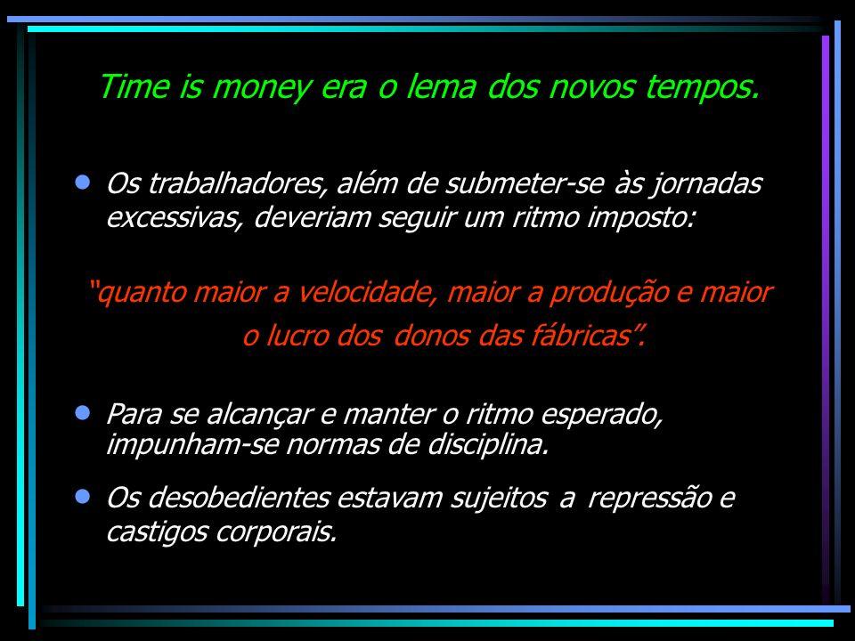 Time is money era o lema dos novos tempos. Os trabalhadores, além de submeter-se às jornadas excessivas, deveriam seguir um ritmo imposto: quanto maio