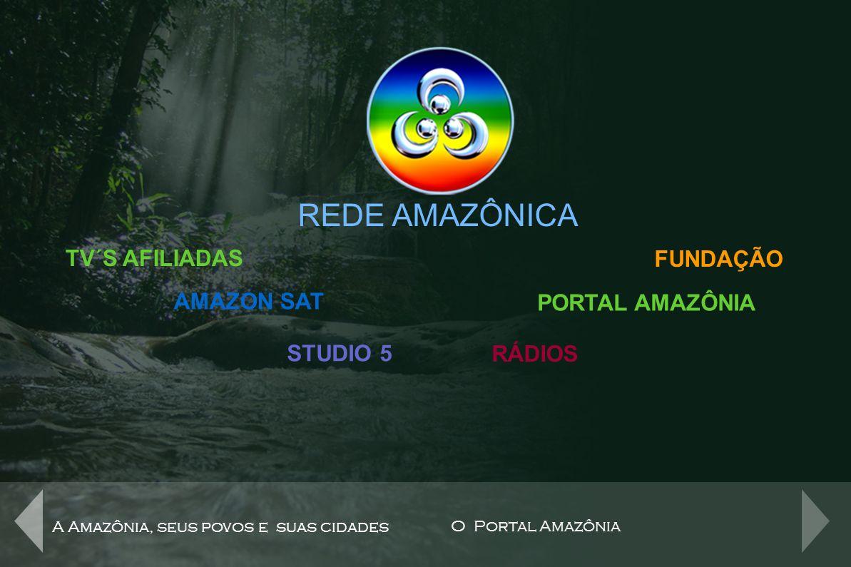 REDE AMAZÔNICA A Amazônia, seus povos e suas cidades O Portal Amazônia TV´S AFILIADAS AMAZON SAT STUDIO 5 RÁDIOS PORTAL AMAZÔNIA 8 rádios 5 rádios físicas: Amazonas FM, Amapá FM, Acre FM, Princesa dos Solimões AM, Guajará Mirim FM 3 rádios online: Echos da Amazônia, Rádiofusão e Rádio Mall FUNDAÇÃO