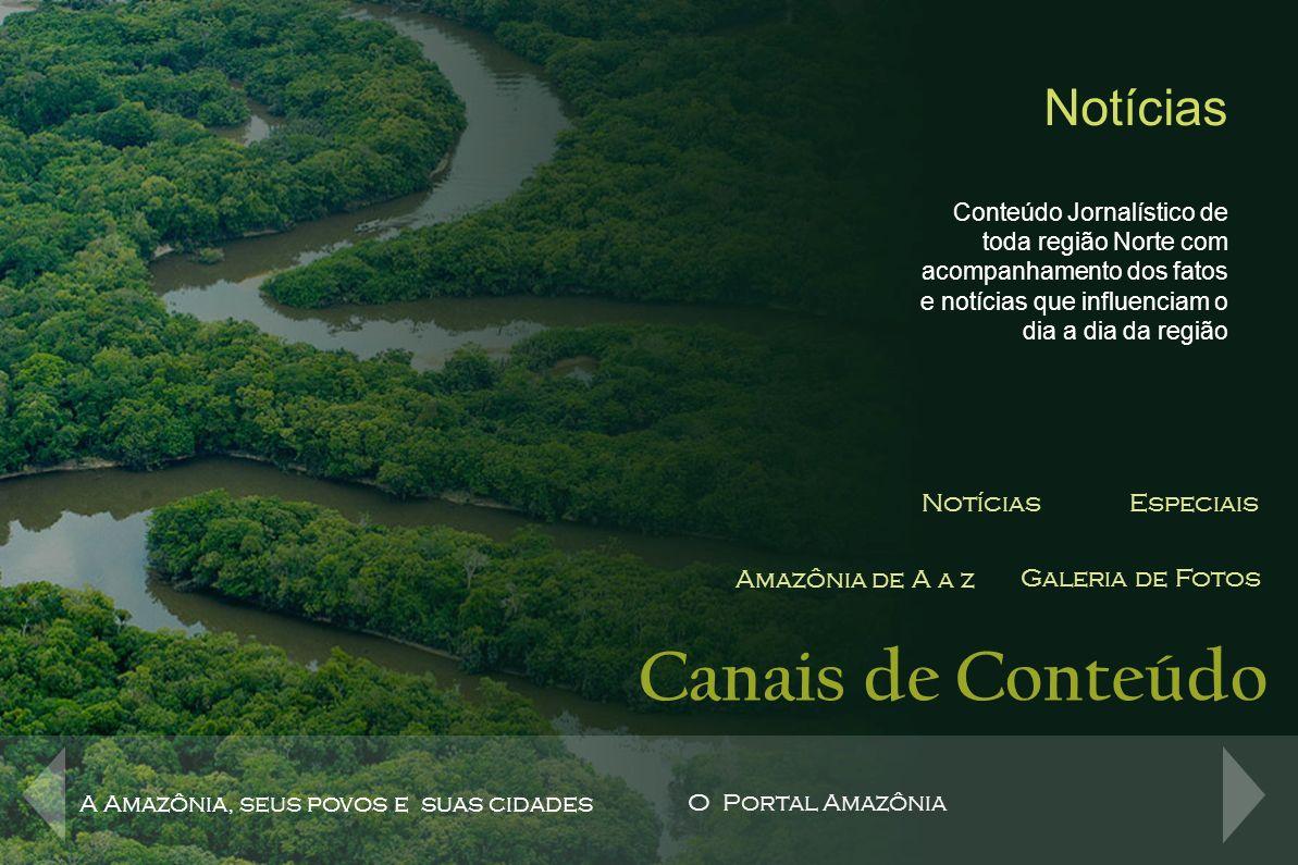 Canais de Conteúdo NotíciasEspeciais Amazônia de A a z Galeria de Fotos Especiais Na seção de conteúdos especiais do Portal Amazônia, são abordados temas relevantes sobre a região Amazônica, desde aspectos da biodiversidade, da fauna e da flora da maior floresta equatorial do mundo, como também sobre assuntos jornalísticos que fazem a pauta regional.