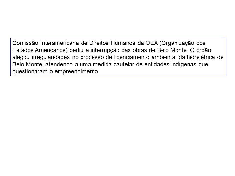 Comissão Interamericana de Direitos Humanos da OEA (Organização dos Estados Americanos) pediu a interrupção das obras de Belo Monte. O órgão alegou ir