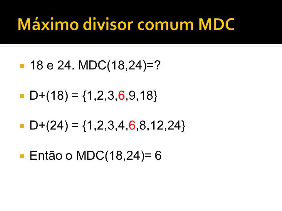 18 e 24. MDC(18,24)=? D+(18) = {1,2,3,6,9,18} D+(24) = {1,2,3,4,6,8,12,24} Então o MDC(18,24)= 6