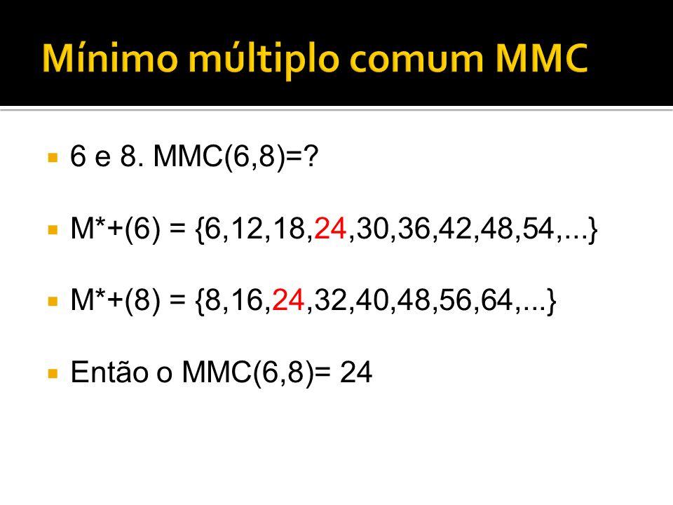 6 e 8. MMC(6,8)=? M*+(6) = {6,12,18,24,30,36,42,48,54,...} M*+(8) = {8,16,24,32,40,48,56,64,...} Então o MMC(6,8)= 24