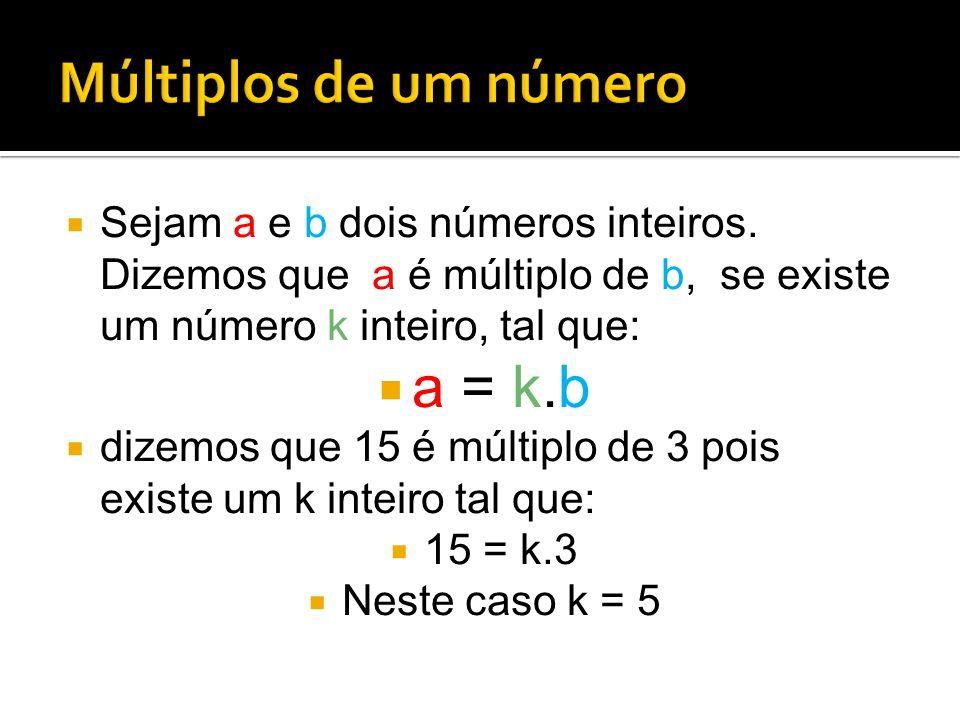 Sejam a e b dois números inteiros. Dizemos que a é múltiplo de b, se existe um número k inteiro, tal que: a = k.b dizemos que 15 é múltiplo de 3 pois