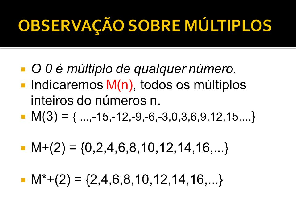 O 0 é múltiplo de qualquer número. Indicaremos M(n), todos os múltiplos inteiros do números n. M(3) = {...,-15,-12,-9,-6,-3,0,3,6,9,12,15,... } M+(2)