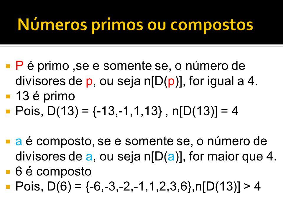 P é primo,se e somente se, o número de divisores de p, ou seja n[D(p)], for igual a 4. 13 é primo Pois, D(13) = {-13,-1,1,13}, n[D(13)] = 4 a é compos