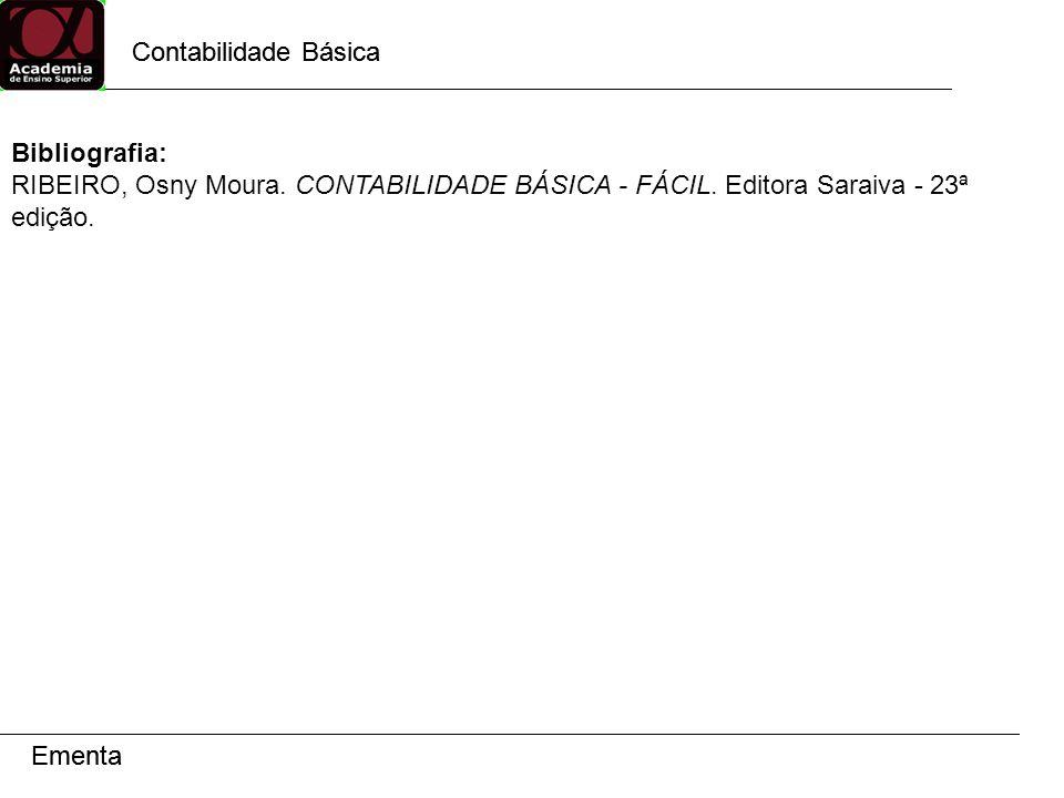 Contabilidade Básica Ementa Contabilidade Básica Ementa Bibliografia: RIBEIRO, Osny Moura. CONTABILIDADE BÁSICA - FÁCIL. Editora Saraiva - 23ª edição.