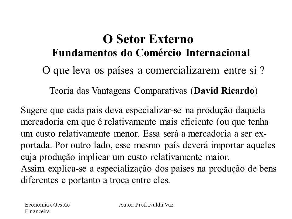 Economia e Gestão Financeira Autor: Prof. Ivaldir Vaz O Setor Externo Fundamentos do Comércio Internacional O que leva os países a comercializarem ent