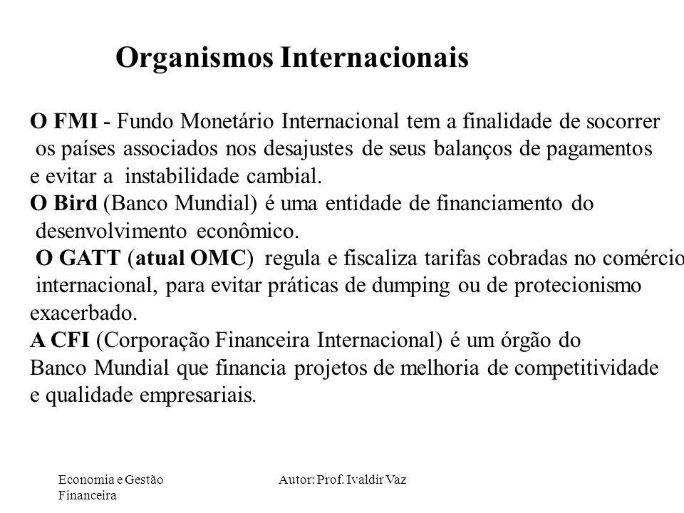 Economia e Gestão Financeira Autor: Prof. Ivaldir Vaz Organismos Internacionais O FMI - Fundo Monetário Internacional tem a finalidade de socorrer os