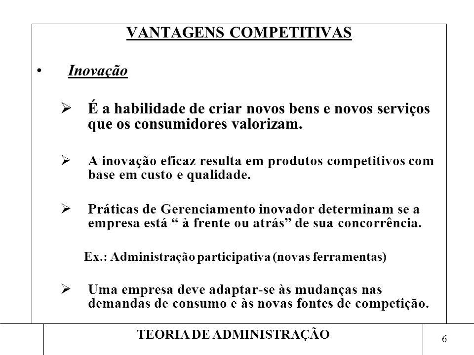 6 TEORIA DE ADMINISTRAÇÃO VANTAGENS COMPETITIVAS Inovação É a habilidade de criar novos bens e novos serviços que os consumidores valorizam. A inovaçã