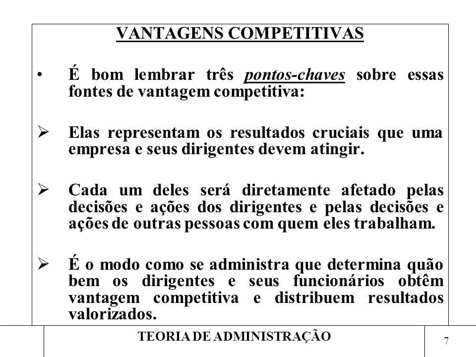 7 TEORIA DE ADMINISTRAÇÃO VANTAGENS COMPETITIVAS É bom lembrar três pontos-chaves sobre essas fontes de vantagem competitiva: Elas representam os resu
