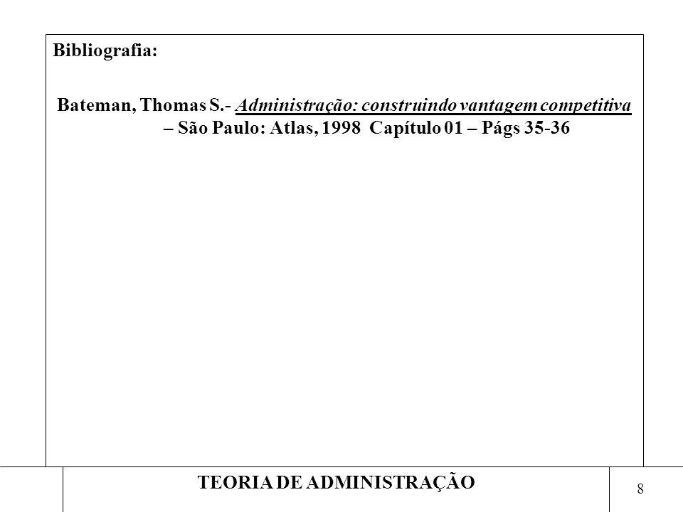 8 TEORIA DE ADMINISTRAÇÃO Bibliografia: Bateman, Thomas S.- Administração: construindo vantagem competitiva – São Paulo: Atlas, 1998 Capítulo 01 – Pág