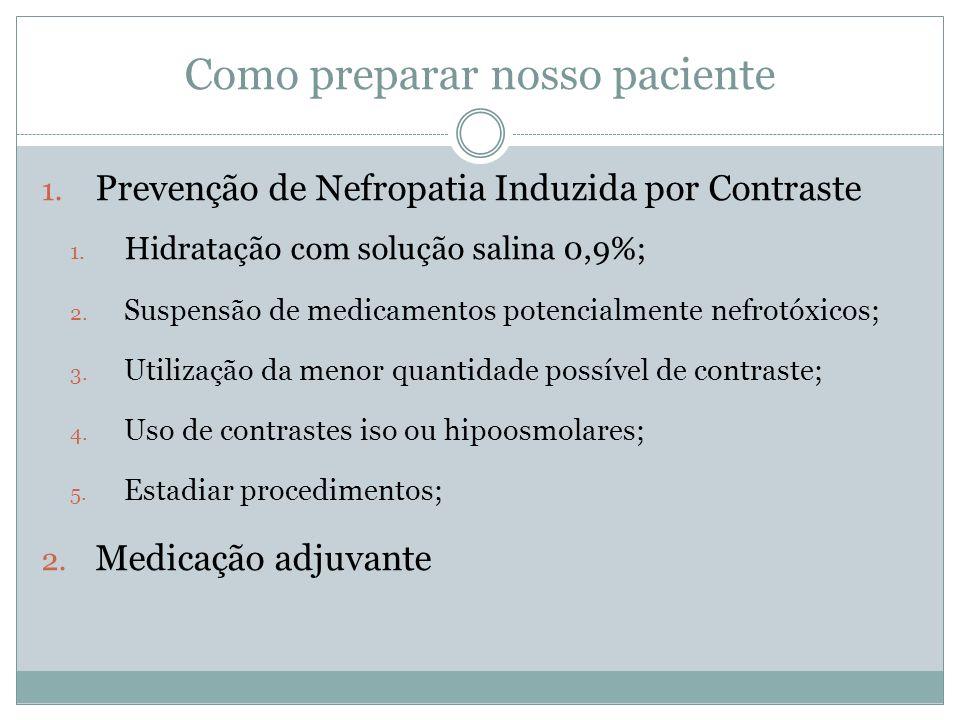 Como preparar nosso paciente 1. Prevenção de Nefropatia Induzida por Contraste 1. Hidratação com solução salina 0,9%; 2. Suspensão de medicamentos pot
