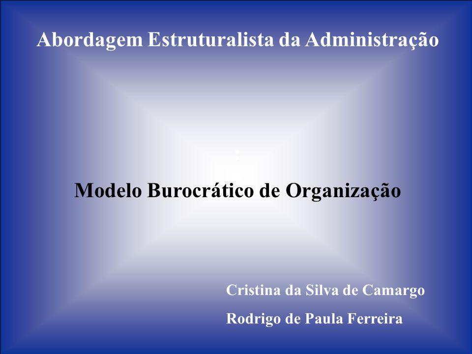 Abordagem Estruturalista da Administração : Modelo Burocrático de Organização Cristina da Silva de Camargo Rodrigo de Paula Ferreira