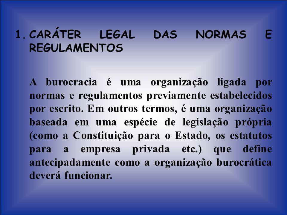 1.CARÁTER LEGAL DAS NORMAS E REGULAMENTOS A burocracia é uma organização ligada por normas e regulamentos previamente estabelecidos por escrito. Em ou