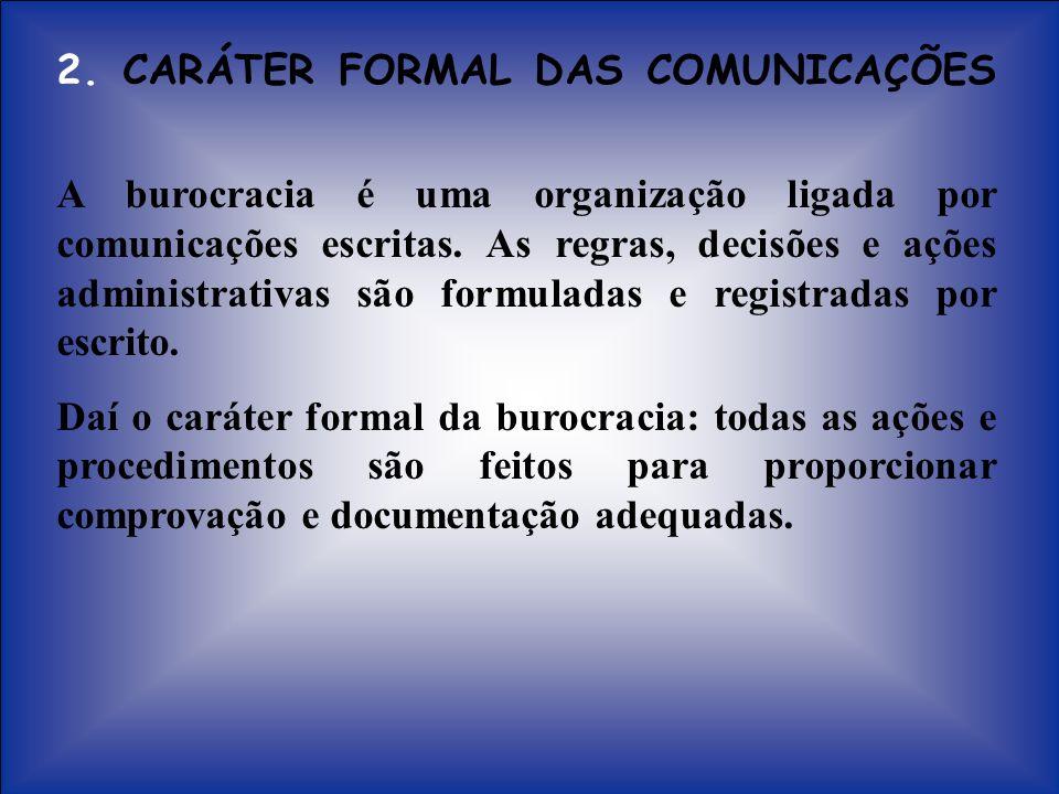 2. CARÁTER FORMAL DAS COMUNICAÇÕES A burocracia é uma organização ligada por comunicações escritas. As regras, decisões e ações administrativas são fo