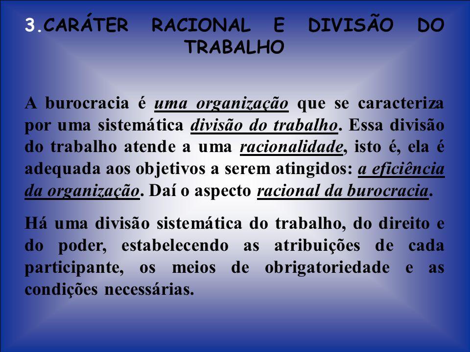 3.CARÁTER RACIONAL E DIVISÃO DO TRABALHO A burocracia é uma organização que se caracteriza por uma sistemática divisão do trabalho. Essa divisão do tr