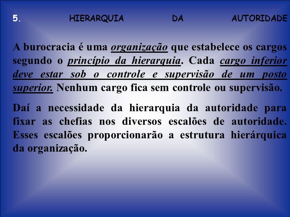 5. HIERARQUIA DA AUTORIDADE A burocracia é uma organização que estabelece os cargos segundo o princípio da hierarquia. Cada cargo inferior deve estar