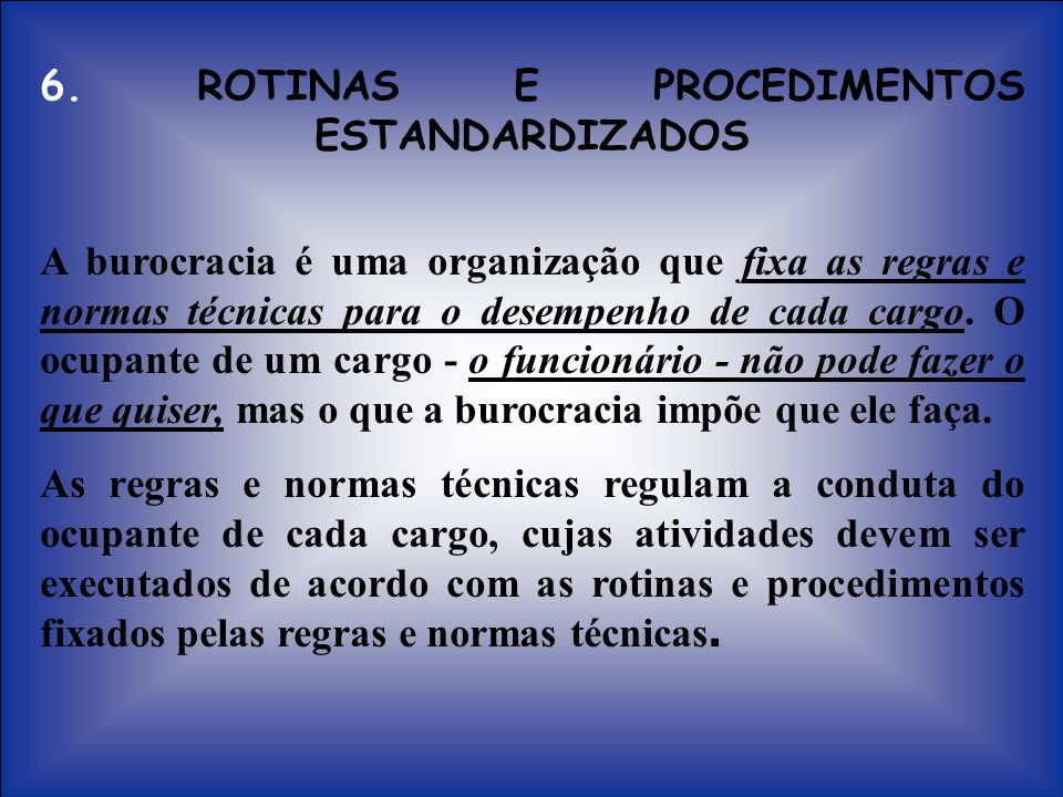 6. ROTINAS E PROCEDIMENTOS ESTANDARDIZADOS A burocracia é uma organização que fixa as regras e normas técnicas para o desempenho de cada cargo. O ocup