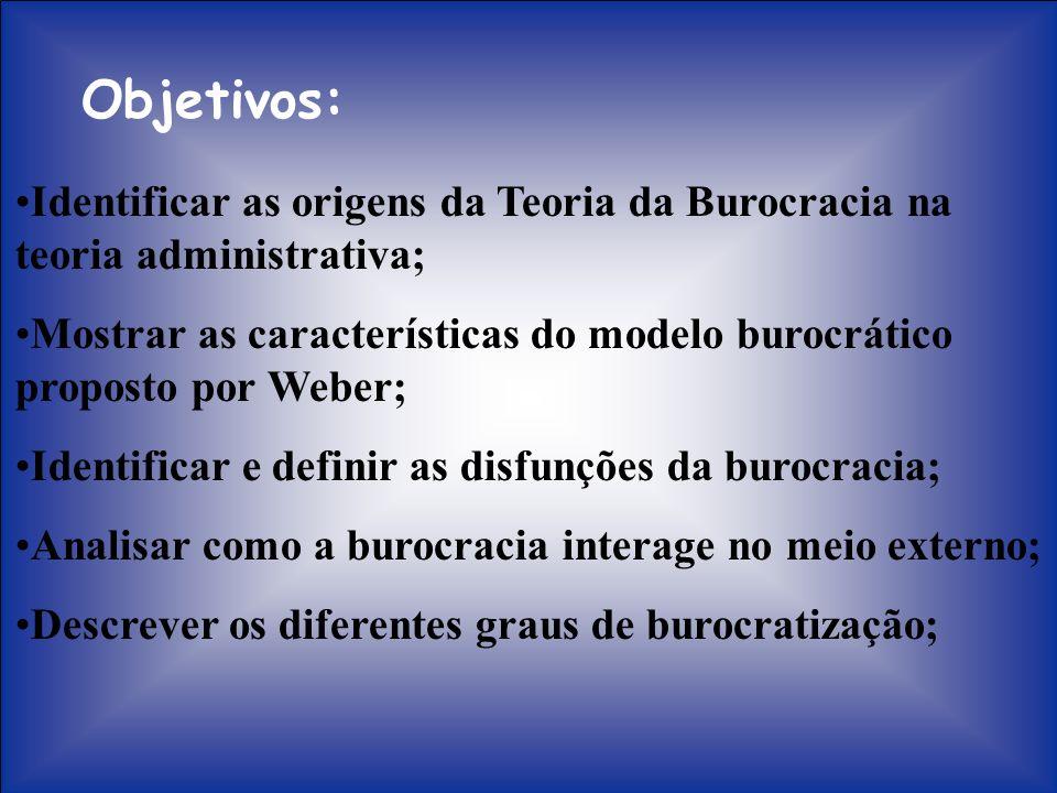 Objetivos: Identificar as origens da Teoria da Burocracia na teoria administrativa; Mostrar as características do modelo burocrático proposto por Webe