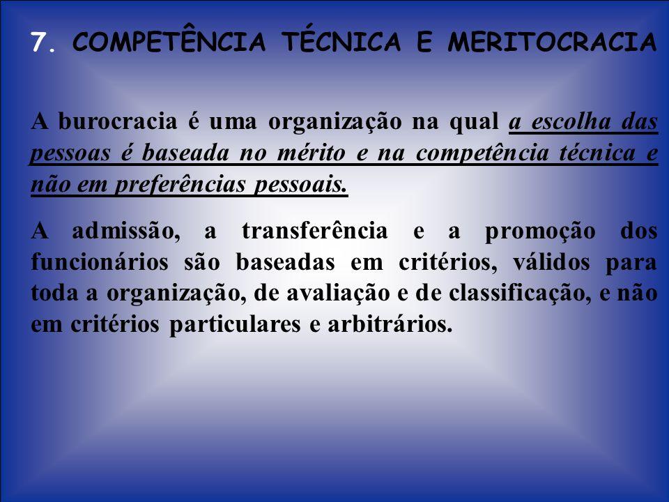 7. COMPETÊNCIA TÉCNICA E MERITOCRACIA A burocracia é uma organização na qual a escolha das pessoas é baseada no mérito e na competência técnica e não