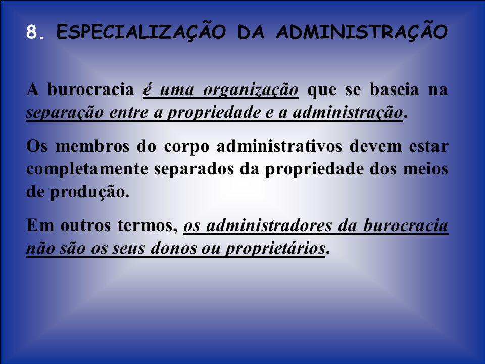 8. ESPECIALIZAÇÃO DA ADMINISTRAÇÃO A burocracia é uma organização que se baseia na separação entre a propriedade e a administração. Os membros do corp