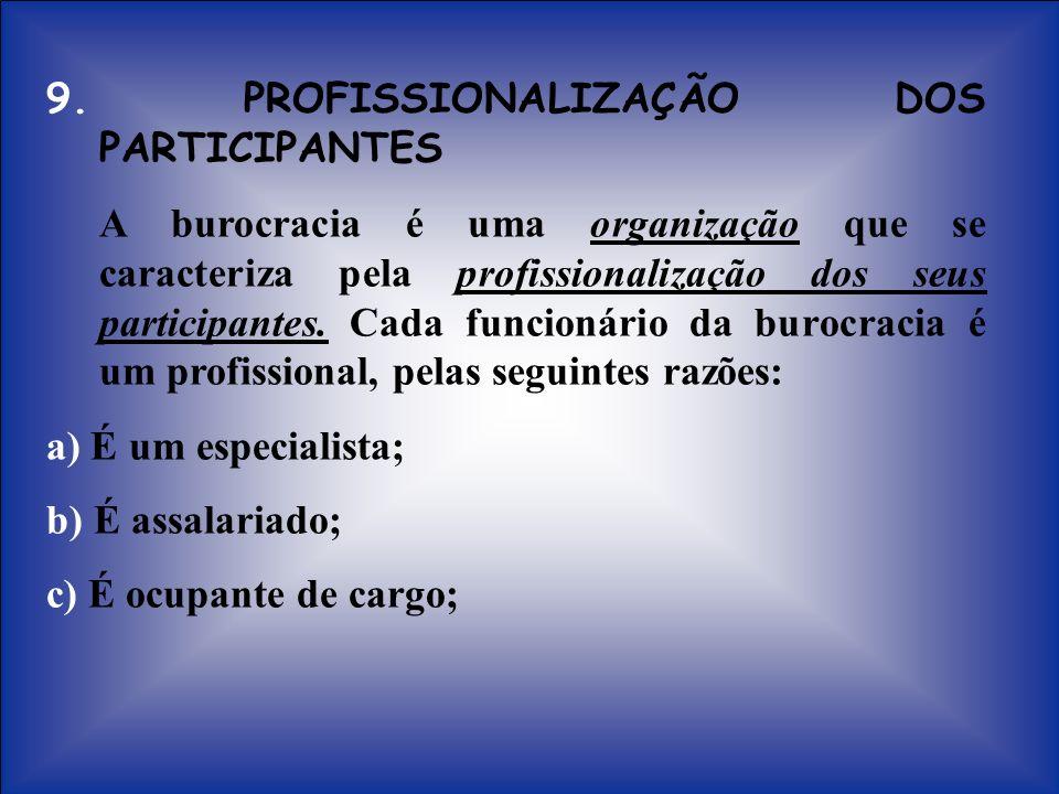 9. PROFISSIONALIZAÇÃO DOS PARTICIPANTES A burocracia é uma organização que se caracteriza pela profissionalização dos seus participantes. Cada funcion