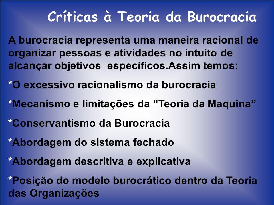 Críticas à Teoria da Burocracia A burocracia representa uma maneira racional de organizar pessoas e atividades no intuito de alcançar objetivos especí