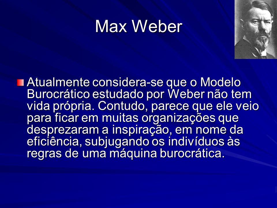 Max Weber Atualmente considera-se que o Modelo Burocrático estudado por Weber não tem vida própria. Contudo, parece que ele veio para ficar em muitas