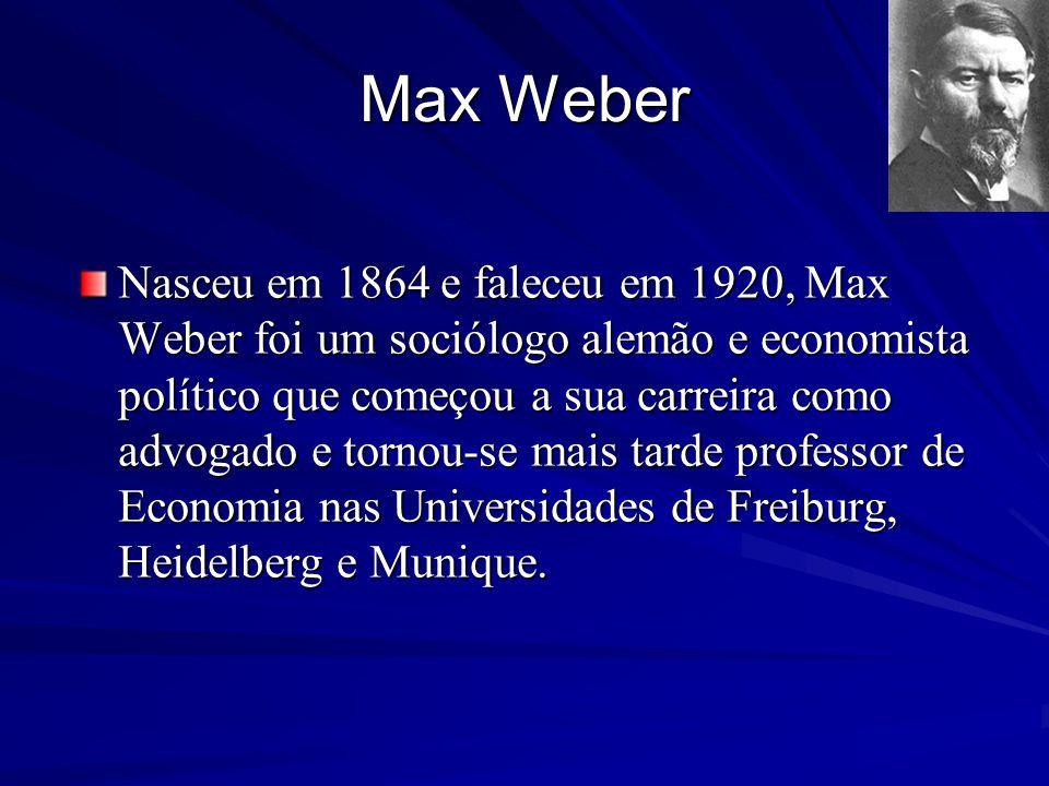 Max Weber Nasceu em 1864 e faleceu em 1920, Max Weber foi um sociólogo alemão e economista político que começou a sua carreira como advogado e tornou-
