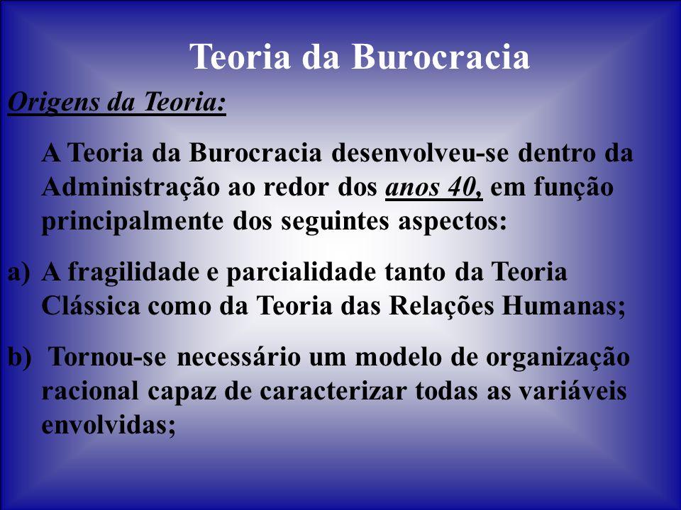 Teoria da Burocracia Origens da Teoria: A Teoria da Burocracia desenvolveu-se dentro da Administração ao redor dos anos 40, em função principalmente d