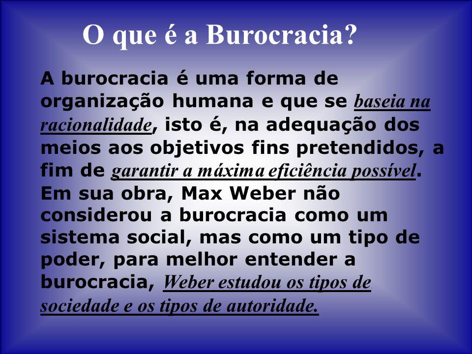 O que é a Burocracia? A burocracia é uma forma de organização humana e que se baseia na racionalidade, isto é, na adequação dos meios aos objetivos fi