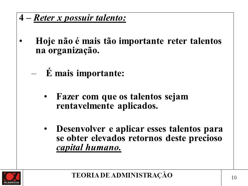 10 TEORIA DE ADMINISTRAÇÃO 4 – Reter x possuir talento: Hoje não é mais tão importante reter talentos na organização. –É mais importante: Fazer com qu