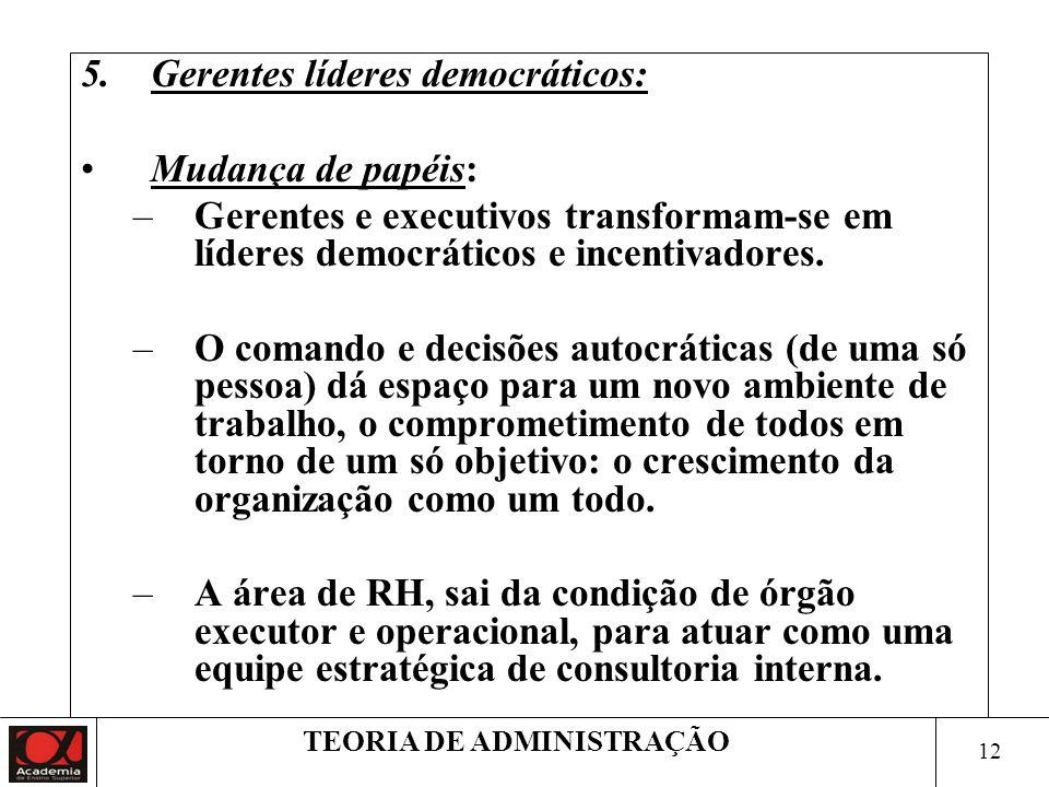 12 TEORIA DE ADMINISTRAÇÃO 5.Gerentes líderes democráticos: Mudança de papéis: –Gerentes e executivos transformam-se em líderes democráticos e incenti