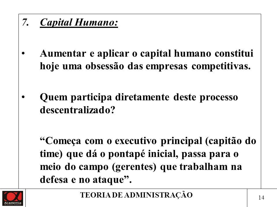 14 TEORIA DE ADMINISTRAÇÃO 7.Capital Humano: Aumentar e aplicar o capital humano constitui hoje uma obsessão das empresas competitivas. Quem participa