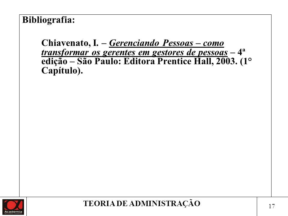 17 TEORIA DE ADMINISTRAÇÃO Bibliografia: Chiavenato, I. – Gerenciando Pessoas – como transformar os gerentes em gestores de pessoas – 4ª edição – São