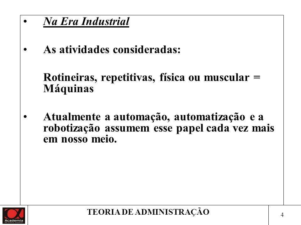 4 TEORIA DE ADMINISTRAÇÃO Na Era Industrial As atividades consideradas: Rotineiras, repetitivas, física ou muscular = Máquinas Atualmente a automação,