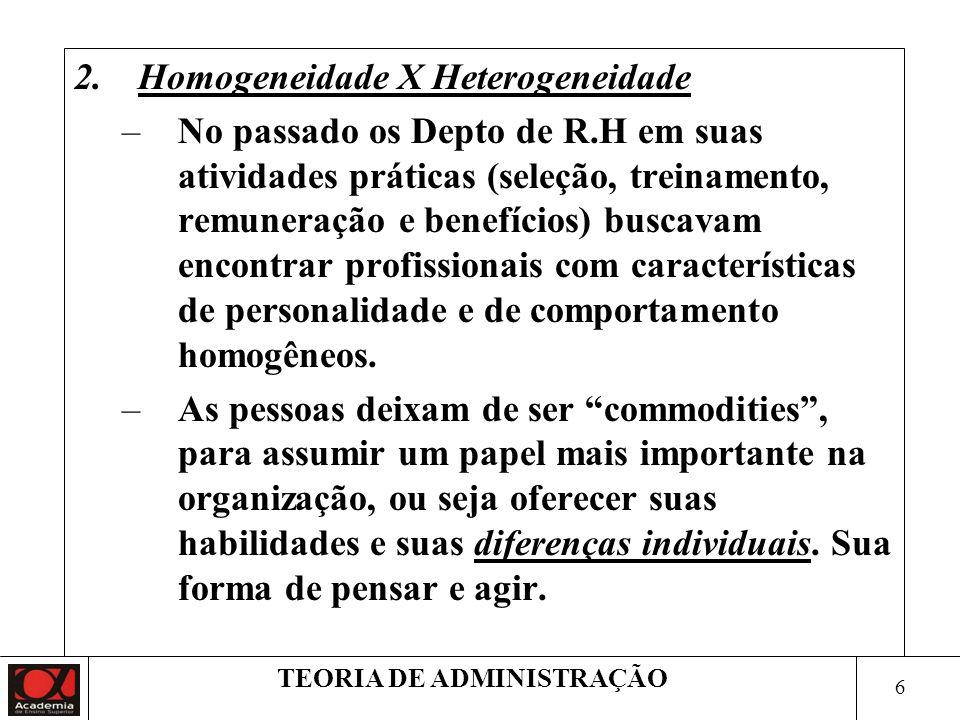 6 TEORIA DE ADMINISTRAÇÃO 2.Homogeneidade X Heterogeneidade –No passado os Depto de R.H em suas atividades práticas (seleção, treinamento, remuneração