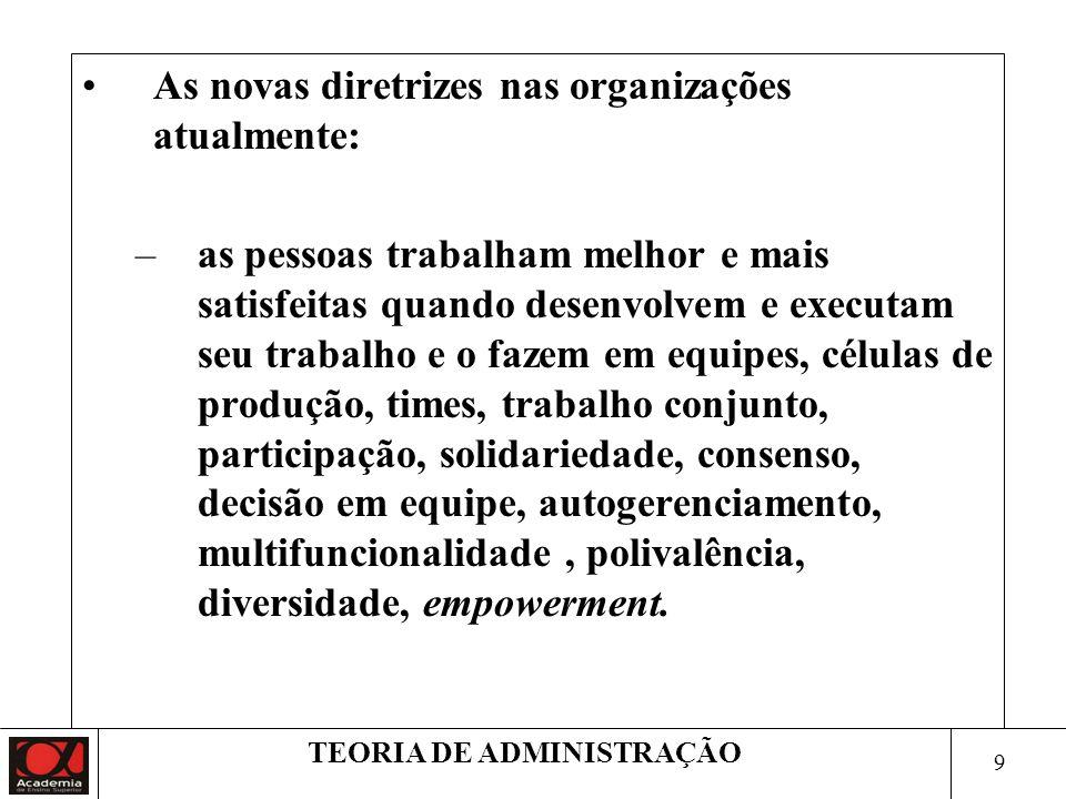 9 TEORIA DE ADMINISTRAÇÃO As novas diretrizes nas organizações atualmente: –as pessoas trabalham melhor e mais satisfeitas quando desenvolvem e execut