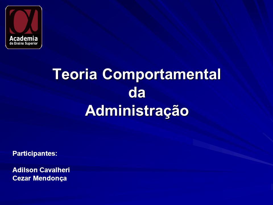 Teoria Comportamental da Administração Participantes: Adilson Cavalheri Cezar Mendonça