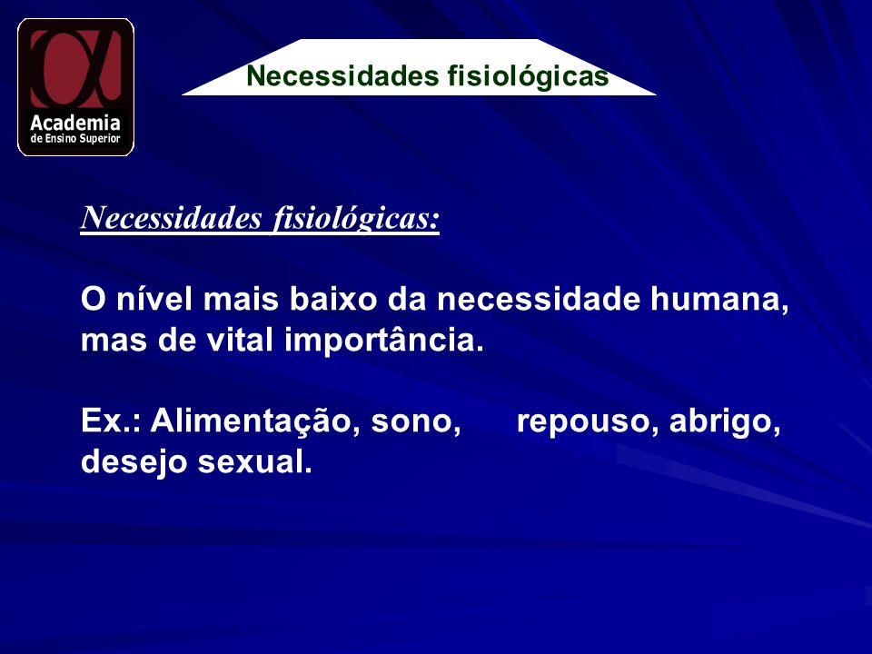 Necessidades fisiológicas Necessidades fisiológicas: O nível mais baixo da necessidade humana, mas de vital importância. Ex.: Alimentação, sono, repou