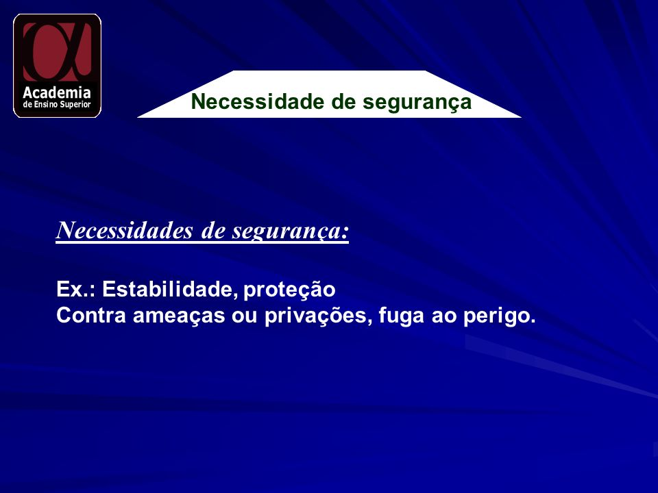 Necessidade de segurança Necessidades de segurança: Ex.: Estabilidade, proteção Contra ameaças ou privações, fuga ao perigo.