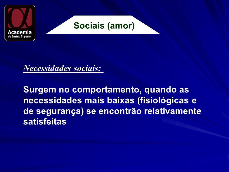 Sociais (amor) Necessidades sociais: Surgem no comportamento, quando as necessidades mais baixas (fisiológicas e de segurança) se encontrão relativame