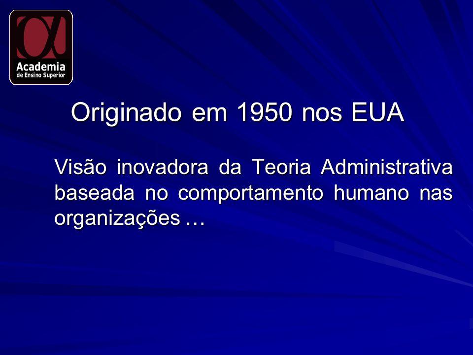 Originado em 1950 nos EUA Visão inovadora da Teoria Administrativa baseada no comportamento humano nas organizações … Visão inovadora da Teoria Admini