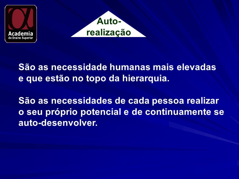 Auto- realização São as necessidade humanas mais elevadas e que estão no topo da hierarquia. São as necessidades de cada pessoa realizar o seu próprio