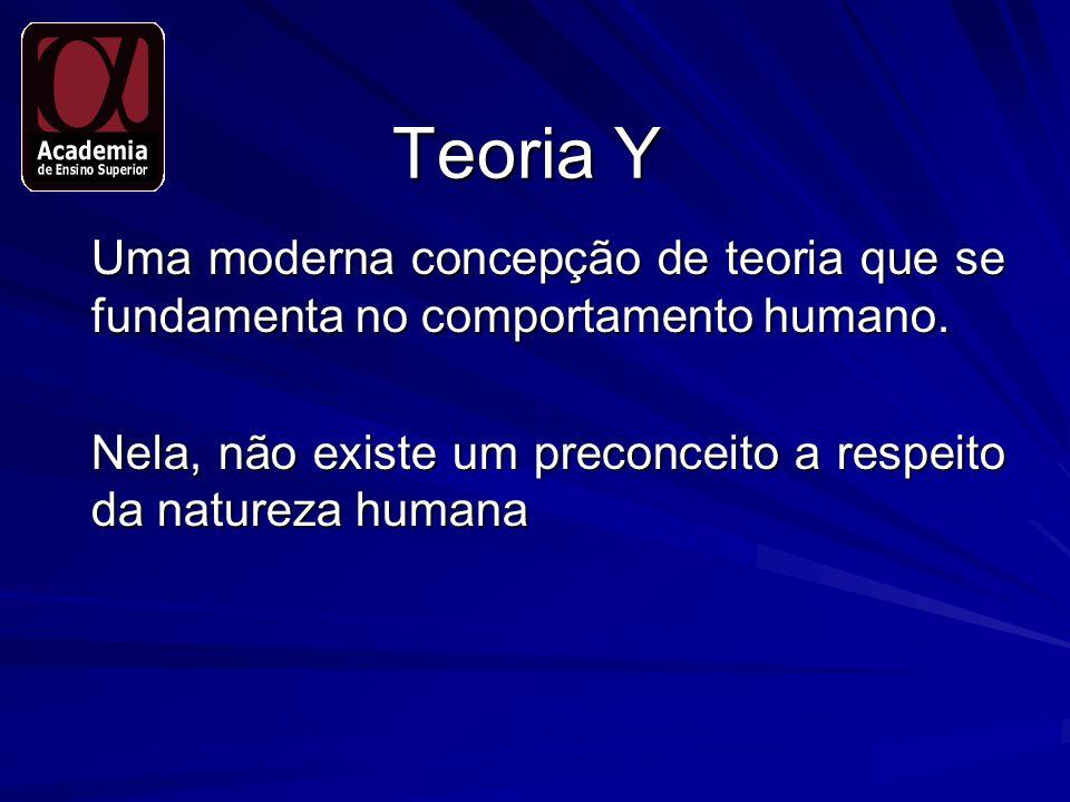 Teoria Y Uma moderna concepção de teoria que se fundamenta no comportamento humano. Nela, não existe um preconceito a respeito da natureza humana