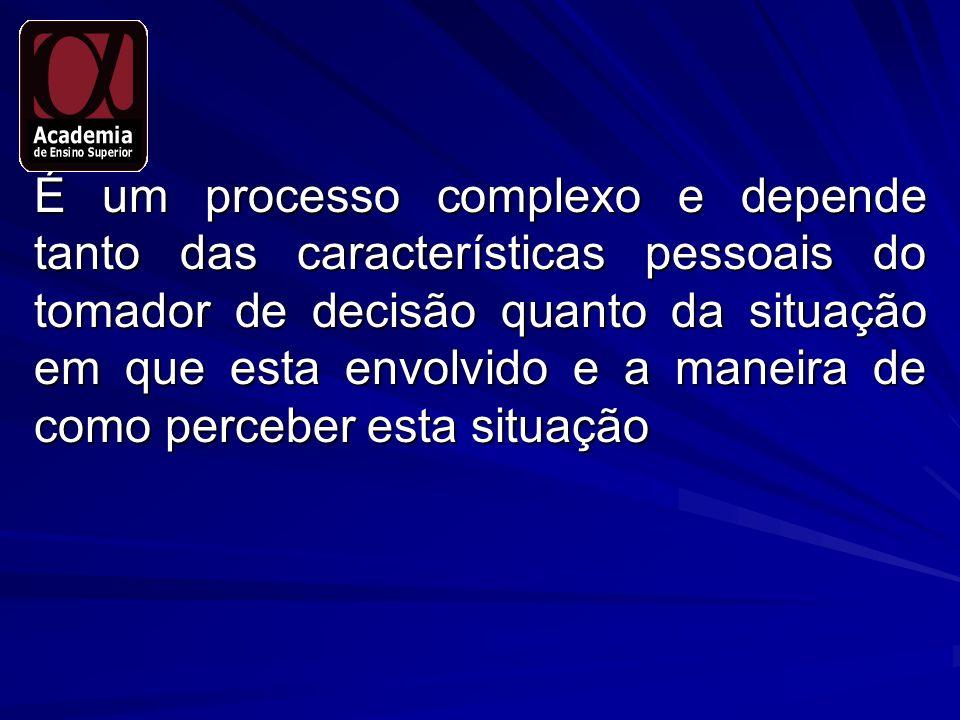 É um processo complexo e depende tanto das características pessoais do tomador de decisão quanto da situação em que esta envolvido e a maneira de como