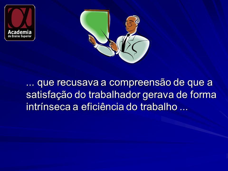 ... que recusava a compreensão de que a satisfação do trabalhador gerava de forma intrínseca a eficiência do trabalho...... que recusava a compreensão
