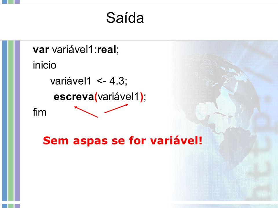Saída var variável1:real; inicio variável1 <- 4.3; escreva(variável1); fim Sem aspas se for variável!