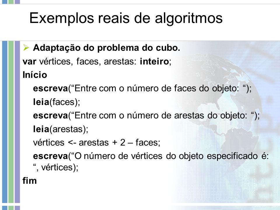 Exemplos reais de algoritmos Adaptação do problema do cubo. var vértices, faces, arestas: inteiro; Início escreva(Entre com o número de faces do objet